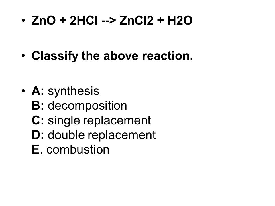 ZnO + 2HCl --> ZnCl2 + H2O Classify the above reaction.