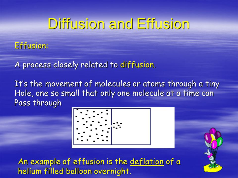 Diffusion and Effusion Diffusion: Movement of one gas through another gas from a area of High concentration to an area of low concentration When you smell the skunk in the backyard or the fish in The kitchen its diffusion of gas molecules that bring the Smell to your nose