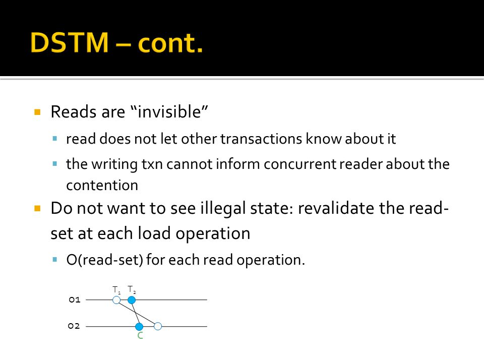  Reads are invisible  read does not let other transactions know about it  the writing txn cannot inform concurrent reader about the contention  Do not want to see illegal state: revalidate the read- set at each load operation  O(read-set) for each read operation.