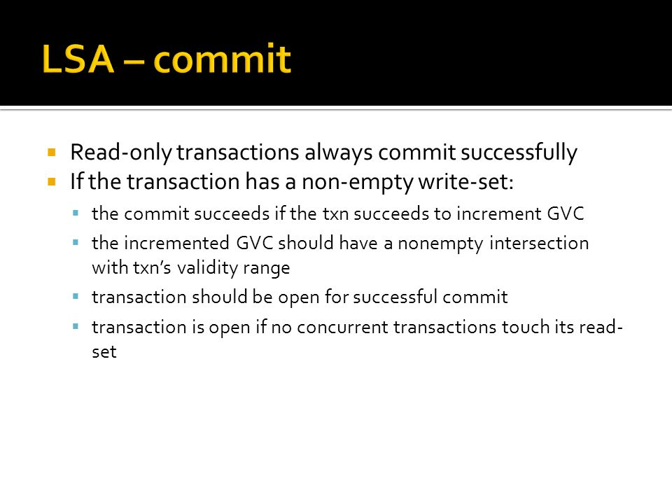  Read-only transactions always commit successfully  If the transaction has a non-empty write-set:  the commit succeeds if the txn succeeds to increment GVC  the incremented GVC should have a nonempty intersection with txn's validity range  transaction should be open for successful commit  transaction is open if no concurrent transactions touch its read- set