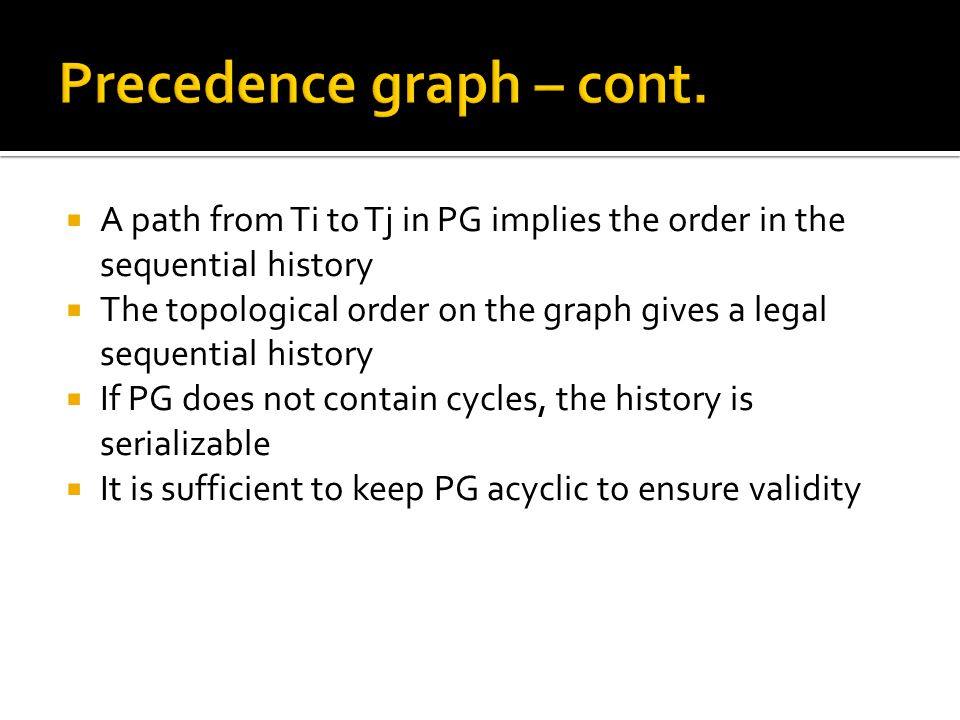  A path from Ti to Tj in PG implies the order in the sequential history  The topological order on the graph gives a legal sequential history  If PG does not contain cycles, the history is serializable  It is sufficient to keep PG acyclic to ensure validity