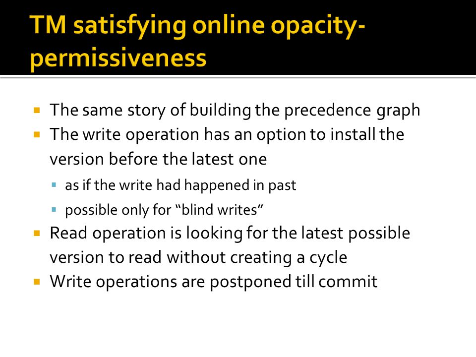  The same story of building the precedence graph  The write operation has an option to install the version before the latest one  as if the write had happened in past  possible only for blind writes  Read operation is looking for the latest possible version to read without creating a cycle  Write operations are postponed till commit