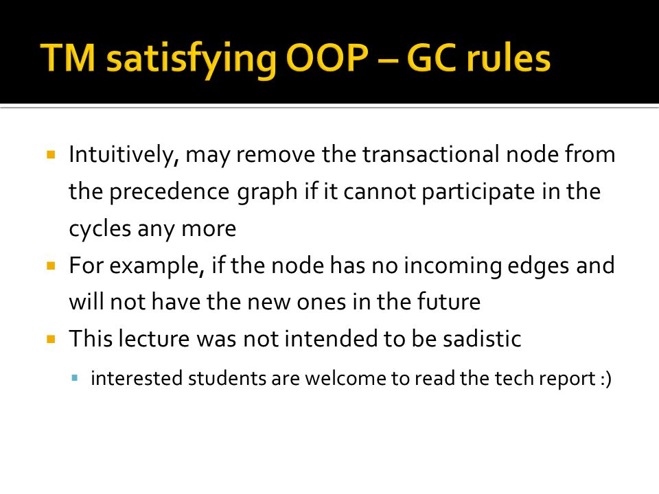  Intuitively, may remove the transactional node from the precedence graph if it cannot participate in the cycles any more  For example, if the node has no incoming edges and will not have the new ones in the future  This lecture was not intended to be sadistic  interested students are welcome to read the tech report :)