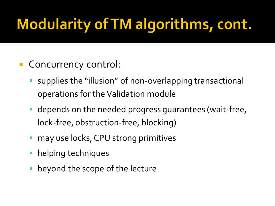  Concurrency control:  supplies the illusion of non-overlapping transactional operations for the Validation module  depends on the needed progress guarantees (wait-free, lock-free, obstruction-free, blocking)  may use locks, CPU strong primitives  helping techniques  beyond the scope of the lecture
