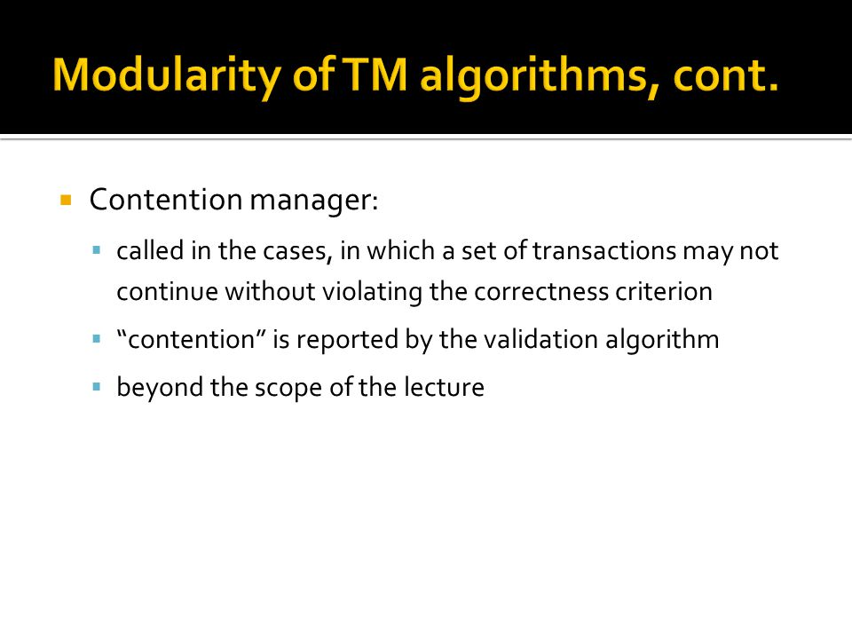  Contention manager:  called in the cases, in which a set of transactions may not continue without violating the correctness criterion  contention is reported by the validation algorithm  beyond the scope of the lecture
