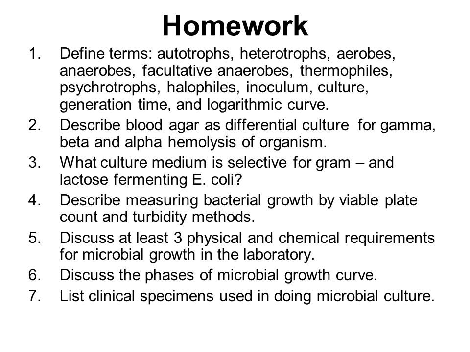 Homework 1.Define terms: autotrophs, heterotrophs, aerobes, anaerobes, facultative anaerobes, thermophiles, psychrotrophs, halophiles, inoculum, culture, generation time, and logarithmic curve.