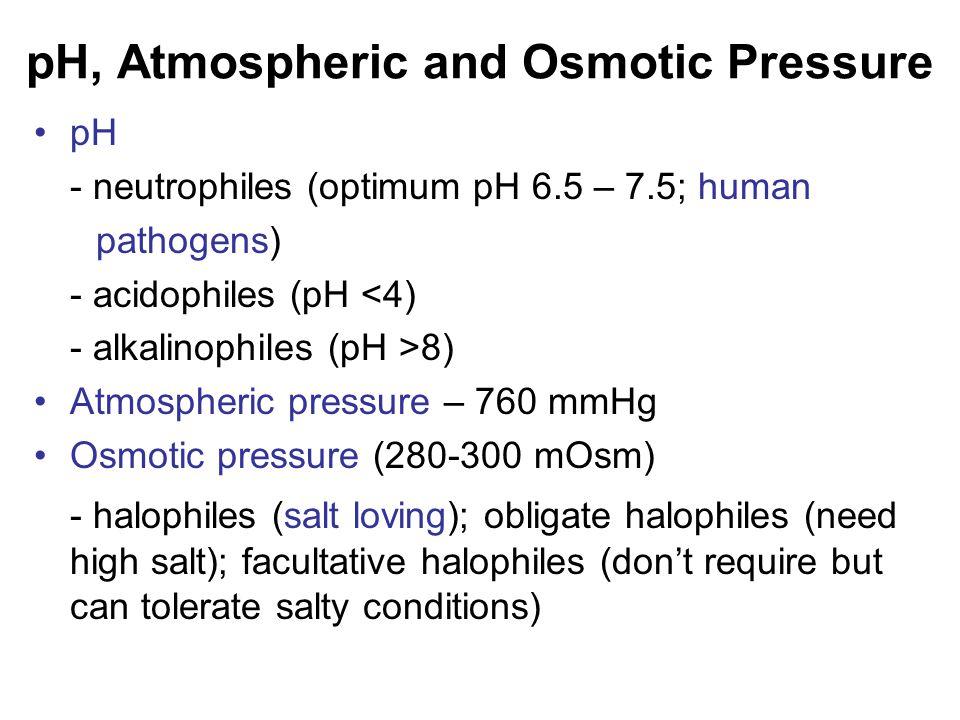 pH, Atmospheric and Osmotic Pressure pH - neutrophiles (optimum pH 6.5 – 7.5; human pathogens) - acidophiles (pH <4) - alkalinophiles (pH >8) Atmosphe