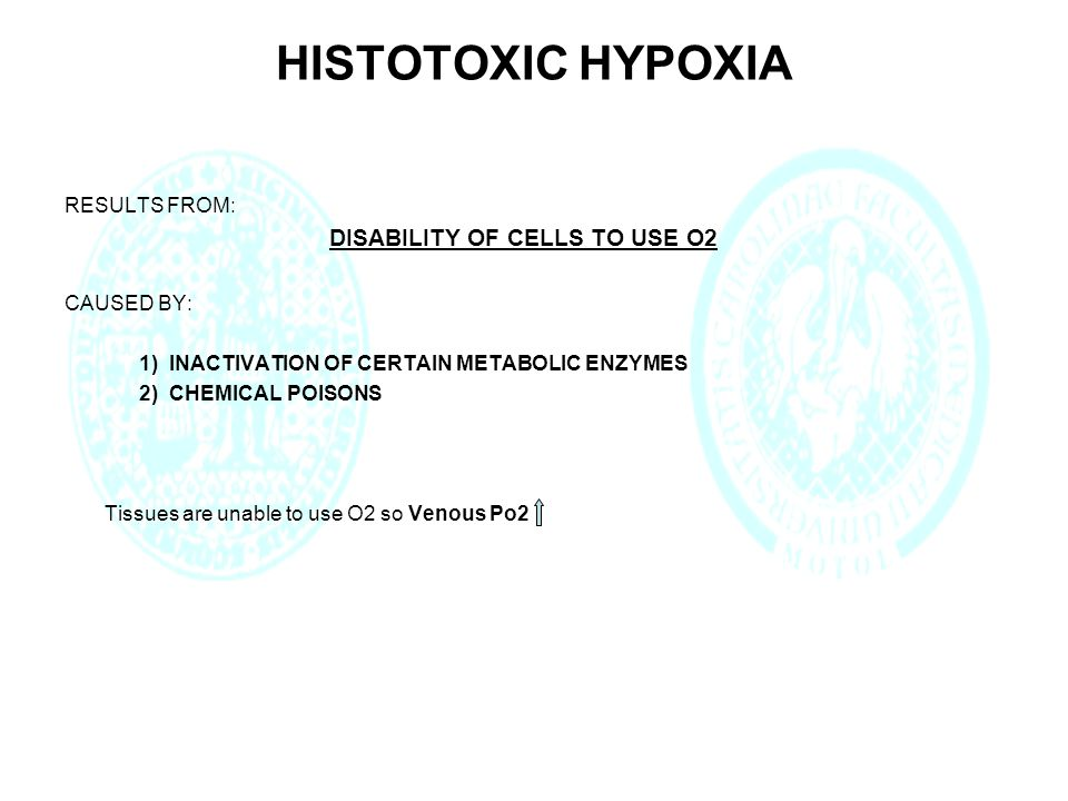 HISTOTOXIC HYPOXIA RESULTS FROM: DISABILITY OF CELLS TO USE O2 CAUSED BY: 1) INACTIVATION OF CERTAIN METABOLIC ENZYMES 2) CHEMICAL POISONS Tissues are unable to use O2 so Venous Po2