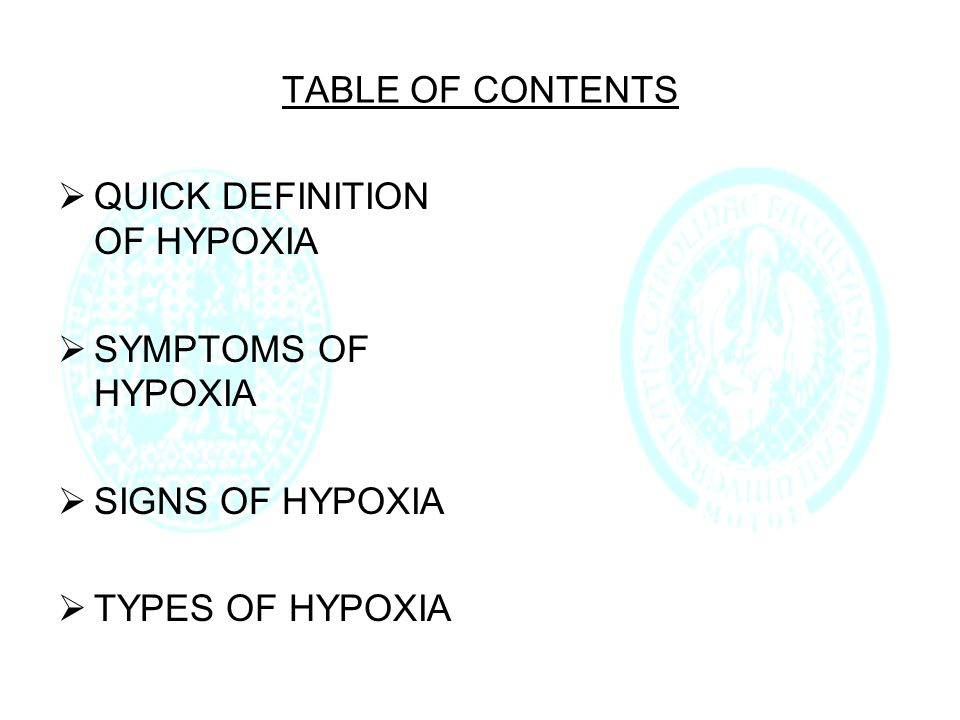 TABLE OF CONTENTS  QUICK DEFINITION OF HYPOXIA  SYMPTOMS OF HYPOXIA  SIGNS OF HYPOXIA  TYPES OF HYPOXIA