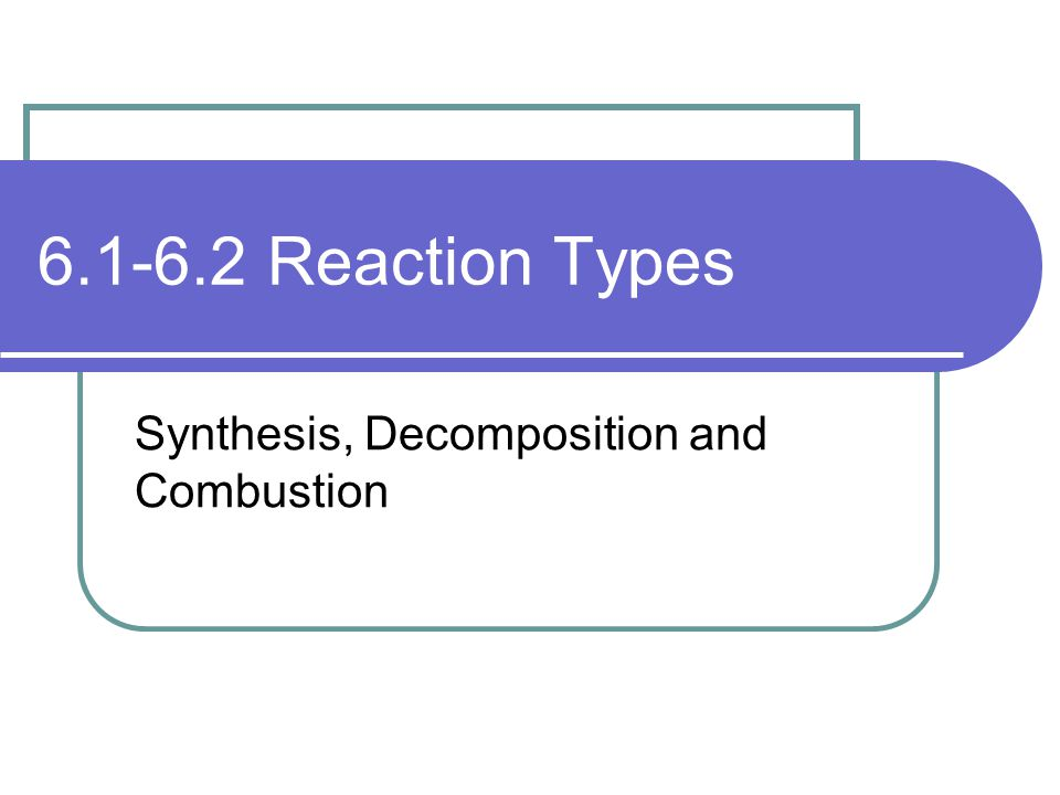 6.1-6.2 Reaction Types Synthesis, Decomposition and Combustion
