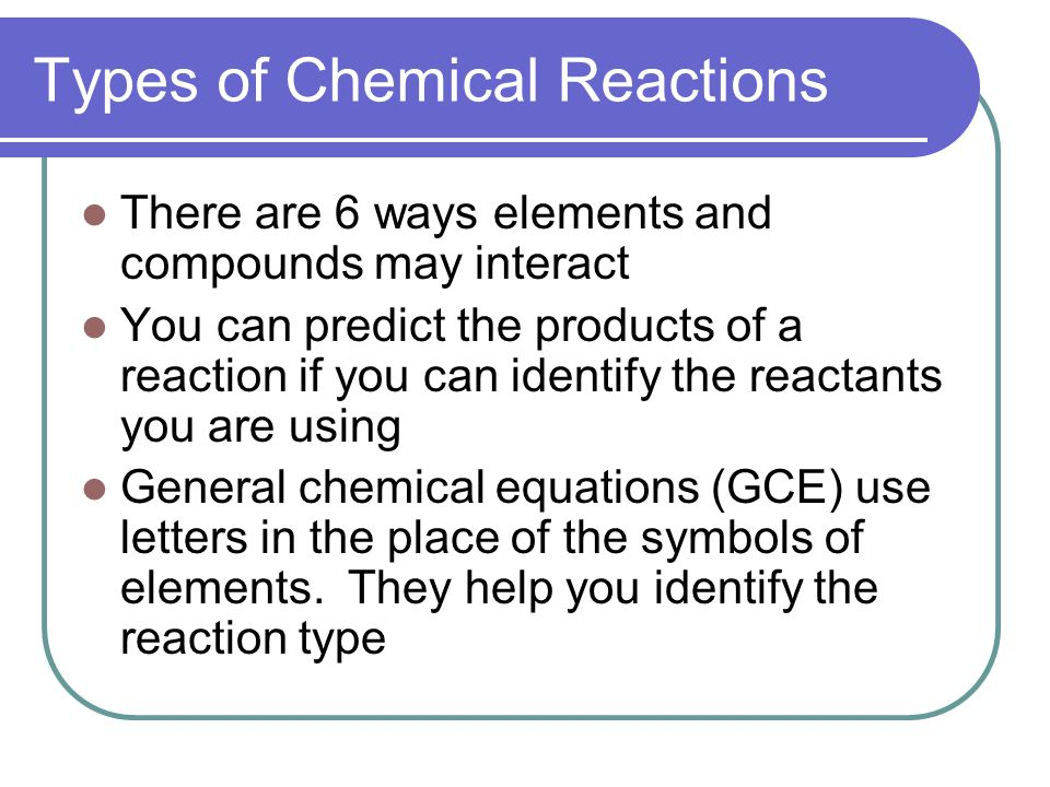 Types of Chemical Reactions There are 6 ways elements and compounds may interact You can predict the products of a reaction if you can identify the reactants you are using General chemical equations (GCE) use letters in the place of the symbols of elements.