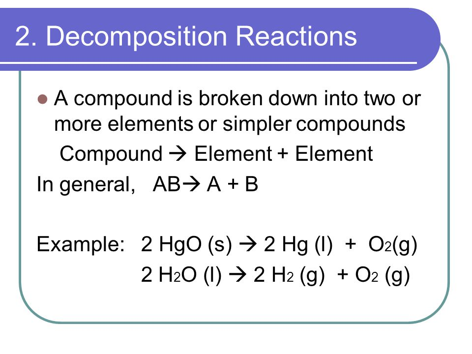 2. Decomposition Reactions A compound is broken down into two or more elements or simpler compounds Compound  Element + Element In general, AB  A +