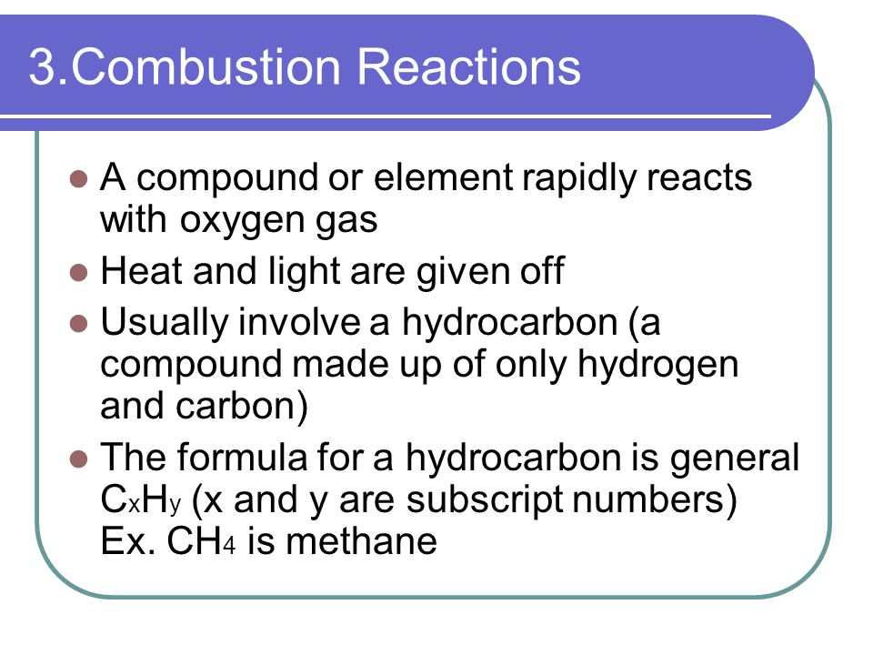 3.Combustion Reactions A compound or element rapidly reacts with oxygen gas Heat and light are given off Usually involve a hydrocarbon (a compound made up of only hydrogen and carbon) The formula for a hydrocarbon is general C x H y (x and y are subscript numbers) Ex.