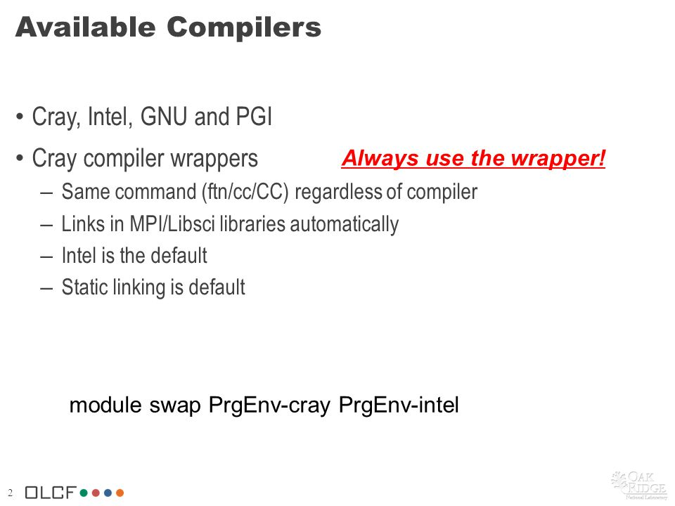 2 Available Compilers Cray, Intel, GNU and PGI Cray compiler wrappers – Same command (ftn/cc/CC) regardless of compiler – Links in MPI/Libsci librarie