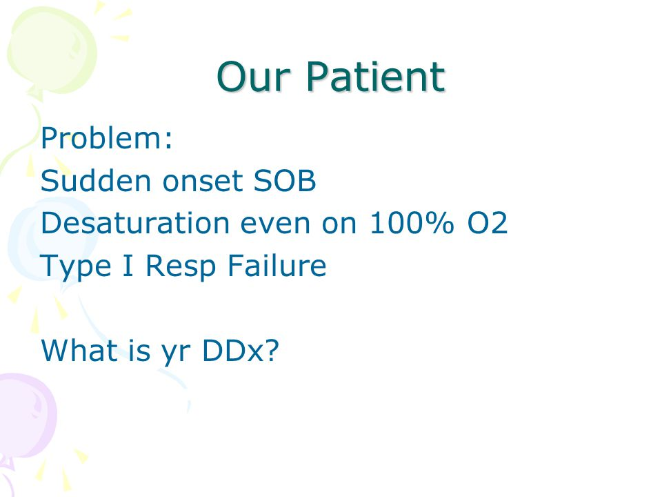 Our Patient Problem: Sudden onset SOB Desaturation even on 100% O2 Type I Resp Failure What is yr DDx