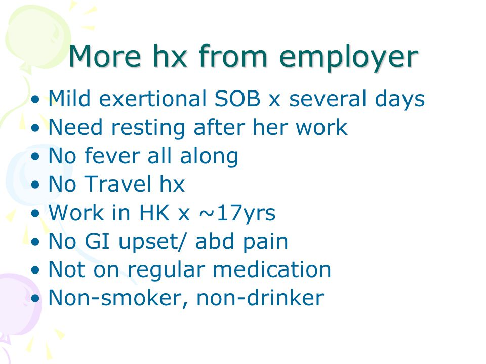 More hx from employer Mild exertional SOB x several days Need resting after her work No fever all along No Travel hx Work in HK x ~17yrs No GI upset/ abd pain Not on regular medication Non-smoker, non-drinker