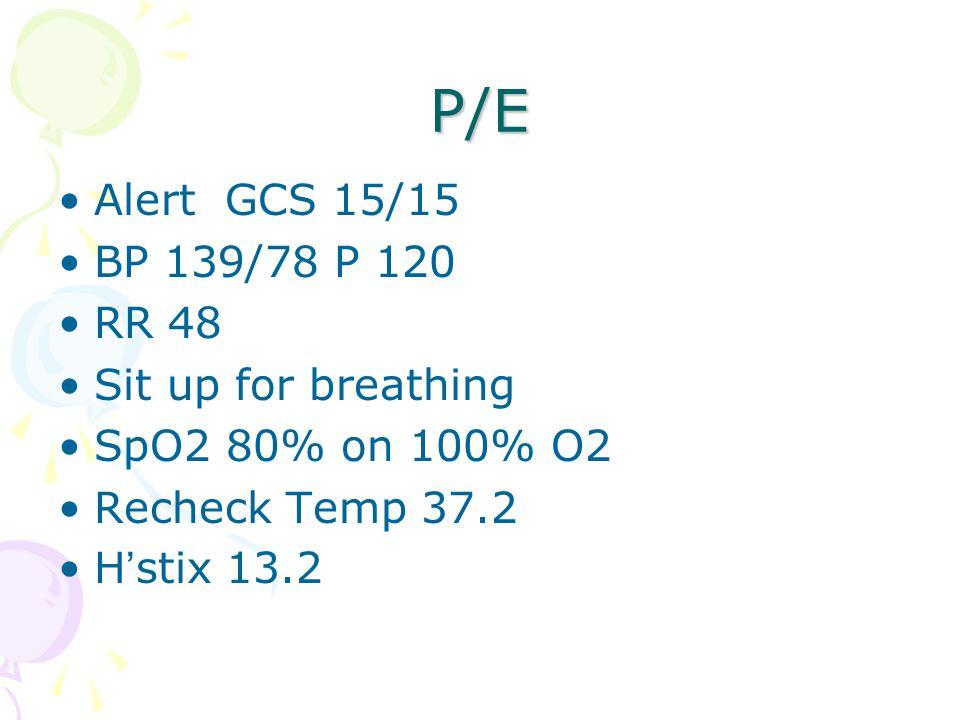P/E Alert GCS 15/15 BP 139/78 P 120 RR 48 Sit up for breathing SpO2 80% on 100% O2 Recheck Temp 37.2 H ' stix 13.2