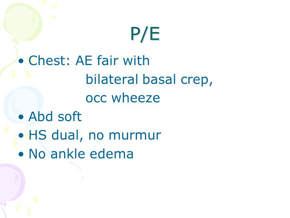 P/E Chest: AE fair with bilateral basal crep, occ wheeze Abd soft HS dual, no murmur No ankle edema