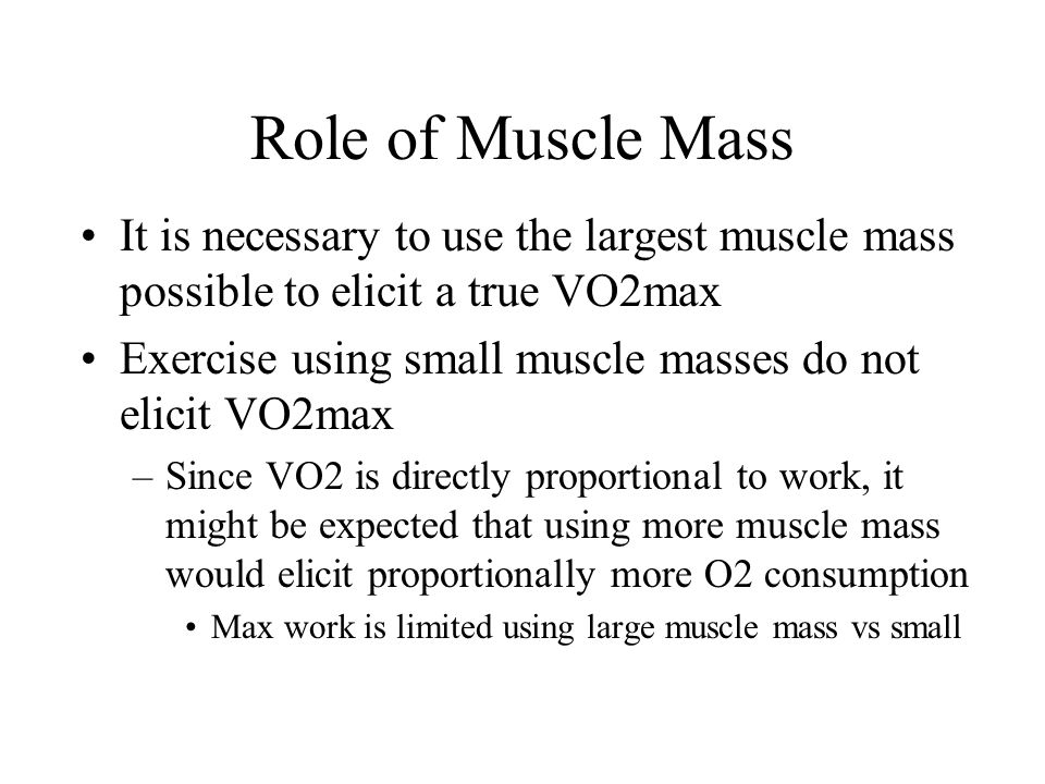 Role of Muscle Mass It is necessary to use the largest muscle mass possible to elicit a true VO2max Exercise using small muscle masses do not elicit V