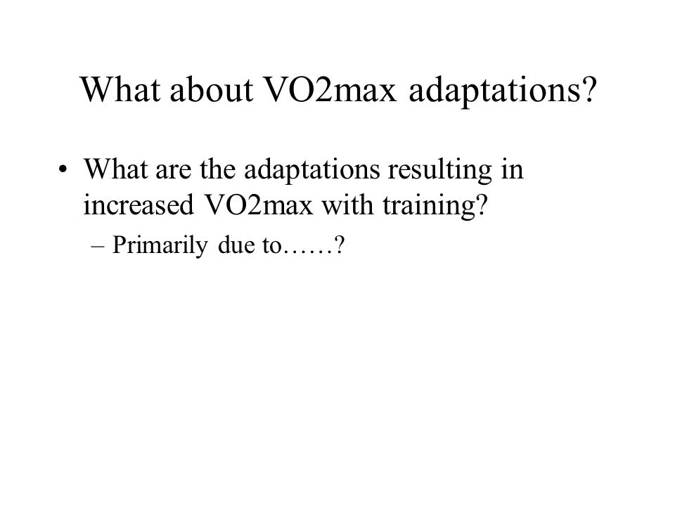 What about VO2max adaptations? What are the adaptations resulting in increased VO2max with training? –Primarily due to……?