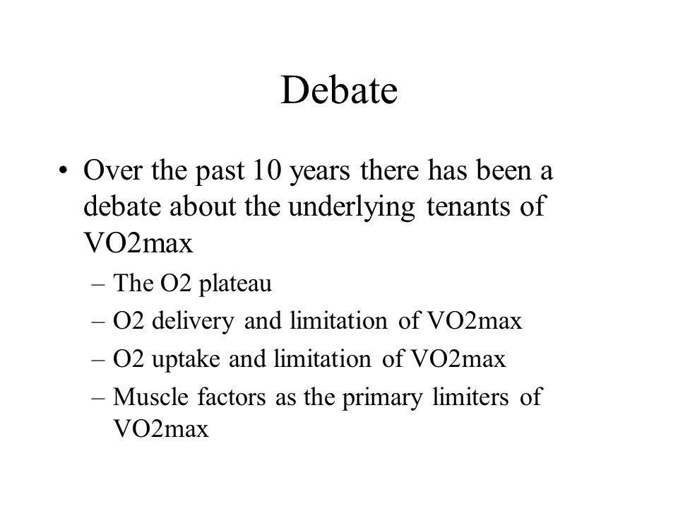 Debate Over the past 10 years there has been a debate about the underlying tenants of VO2max –The O2 plateau –O2 delivery and limitation of VO2max –O2