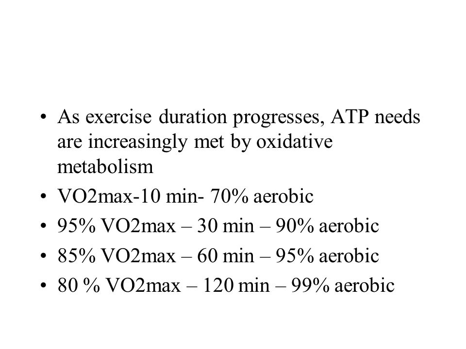 As exercise duration progresses, ATP needs are increasingly met by oxidative metabolism VO2max-10 min- 70% aerobic 95% VO2max – 30 min – 90% aerobic 8