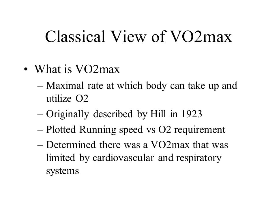 Classical View of VO2max What is VO2max –Maximal rate at which body can take up and utilize O2 –Originally described by Hill in 1923 –Plotted Running