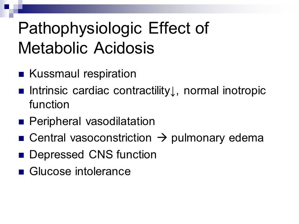 Pathophysiologic Effect of Metabolic Acidosis Kussmaul respiration Intrinsic cardiac contractility↓, normal inotropic function Peripheral vasodilatation Central vasoconstriction  pulmonary edema Depressed CNS function Glucose intolerance