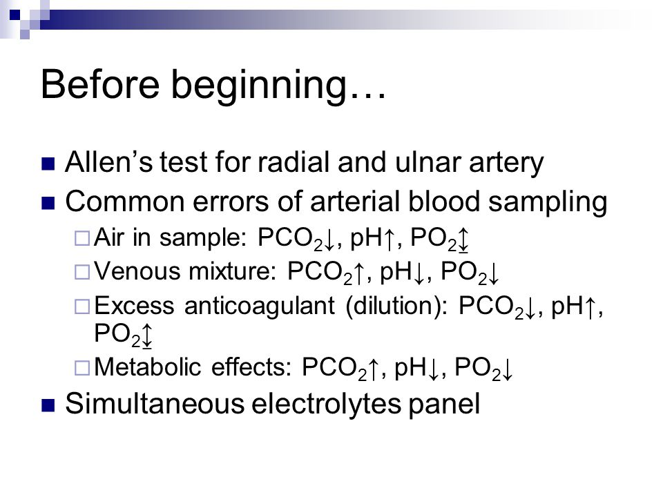 Before beginning… Allen's test for radial and ulnar artery Common errors of arterial blood sampling  Air in sample: PCO 2 ↓, pH↑, PO 2 ↨  Venous mixture: PCO 2 ↑, pH↓, PO 2 ↓  Excess anticoagulant (dilution): PCO 2 ↓, pH↑, PO 2 ↨  Metabolic effects: PCO 2 ↑, pH↓, PO 2 ↓ Simultaneous electrolytes panel