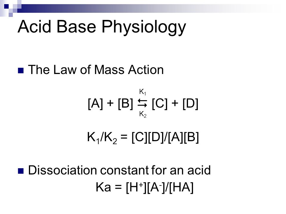 Acid Base Physiology The Law of Mass Action [A] + [B]  [C] + [D] K 1 /K 2 = [C][D]/[A][B] Dissociation constant for an acid Ka = [H + ][A - ]/[HA] K1K1 K2K2