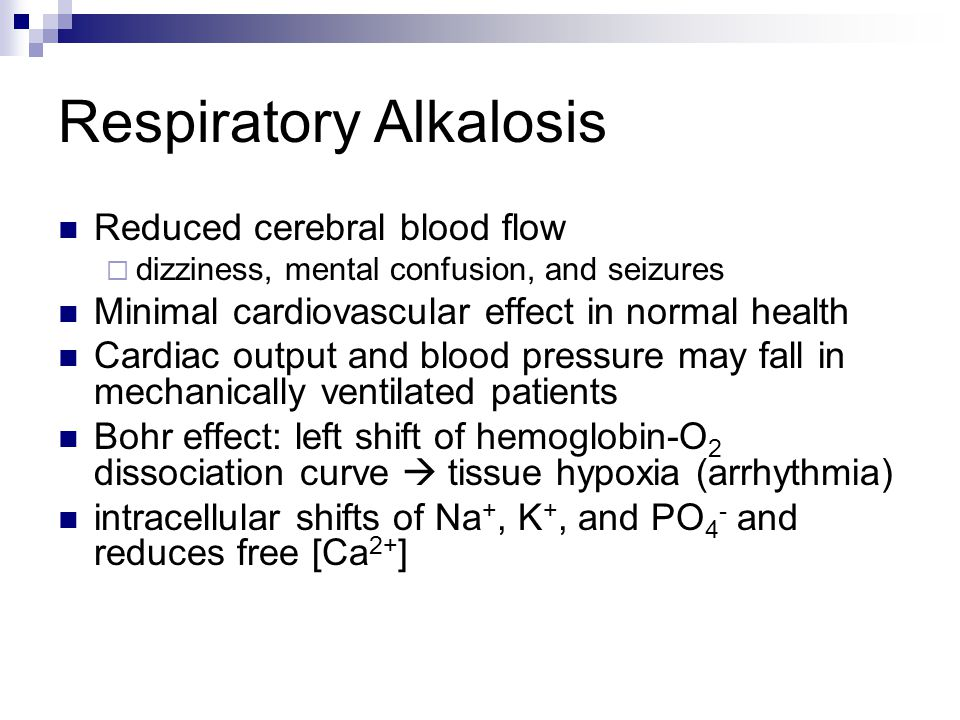 Respiratory Alkalosis Reduced cerebral blood flow  dizziness, mental confusion, and seizures Minimal cardiovascular effect in normal health Cardiac output and blood pressure may fall in mechanically ventilated patients Bohr effect: left shift of hemoglobin-O 2 dissociation curve  tissue hypoxia (arrhythmia) intracellular shifts of Na +, K +, and PO 4 - and reduces free [Ca 2+ ]