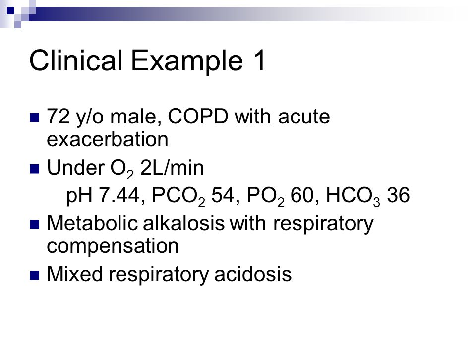 Clinical Example 1 72 y/o male, COPD with acute exacerbation Under O 2 2L/min pH 7.44, PCO 2 54, PO 2 60, HCO 3 36 Metabolic alkalosis with respiratory compensation Mixed respiratory acidosis
