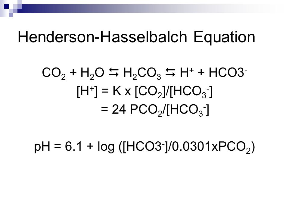 Henderson-Hasselbalch Equation CO 2 + H 2 O  H 2 CO 3  H + + HCO3 - [H + ] = K x [CO 2 ]/[HCO 3 - ] = 24 PCO 2 /[HCO 3 - ] pH = 6.1 + log ([HCO3 - ]/0.0301xPCO 2 )