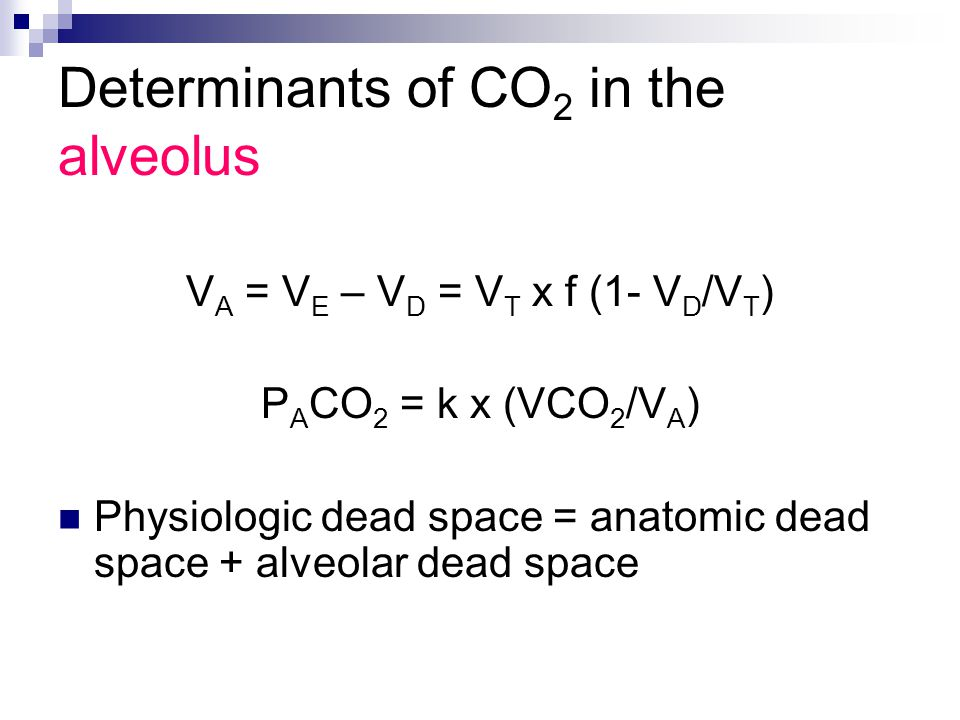 Determinants of CO 2 in the alveolus V A = V E – V D = V T x f (1- V D /V T ) P A CO 2 = k x (VCO 2 /V A ) Physiologic dead space = anatomic dead space + alveolar dead space