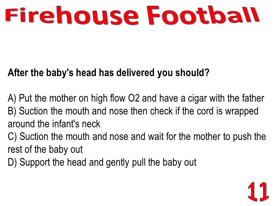 After the baby's head has delivered you should? A) Put the mother on high flow O2 and have a cigar with the father B) Suction the mouth and nose then