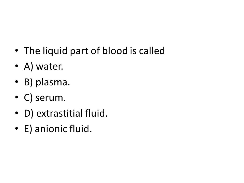 The liquid part of blood is called A) water.B) plasma.