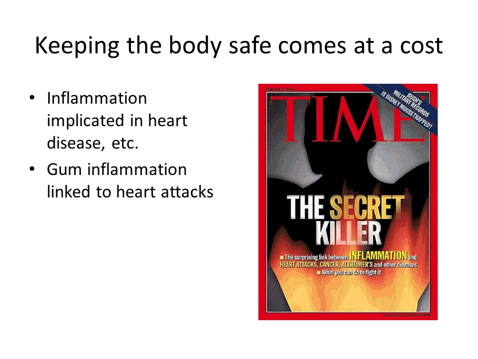 Keeping the body safe comes at a cost Inflammation implicated in heart disease, etc. Gum inflammation linked to heart attacks