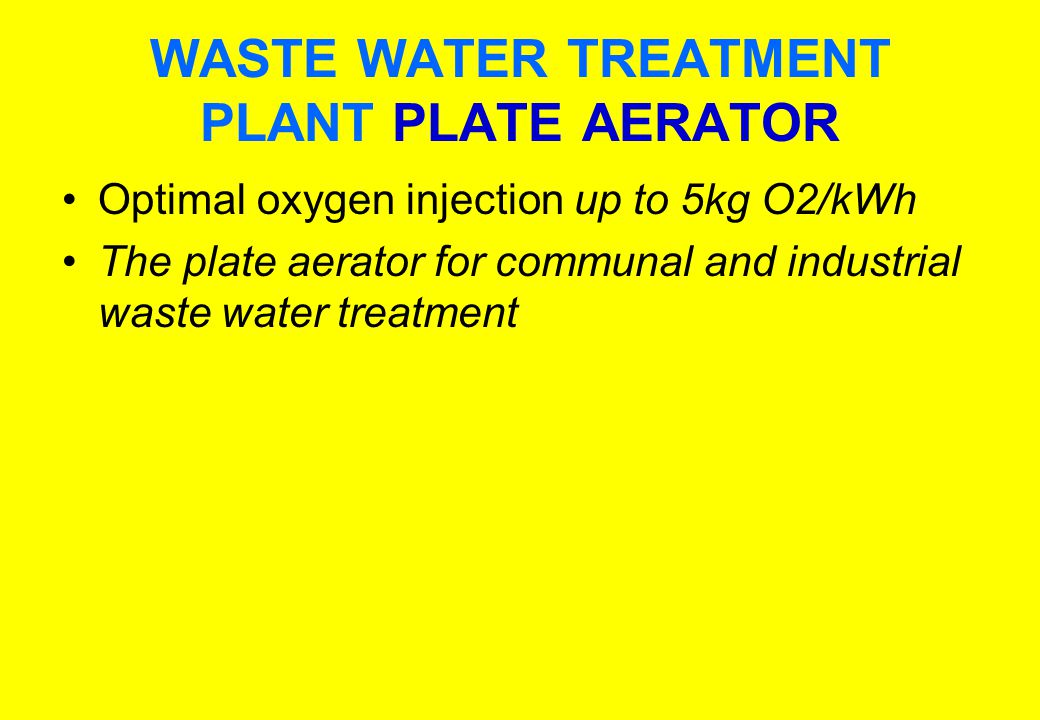 WASTE WATER TREATMENT PLANT PLATE AERATOR Optimal oxygen injection up to 5kg O2/kWh The plate aerator for communal and industrial waste water treatment