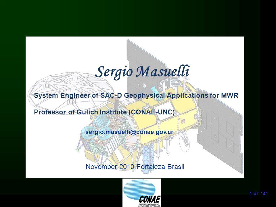1 of 141 sergio.masuelli@conae.gov.ar Sergio Masuelli November 2010 Fortaleza Brasil System Engineer of SAC-D Geophysical Applications for MWR Professor of Gulich Institute (CONAE-UNC)