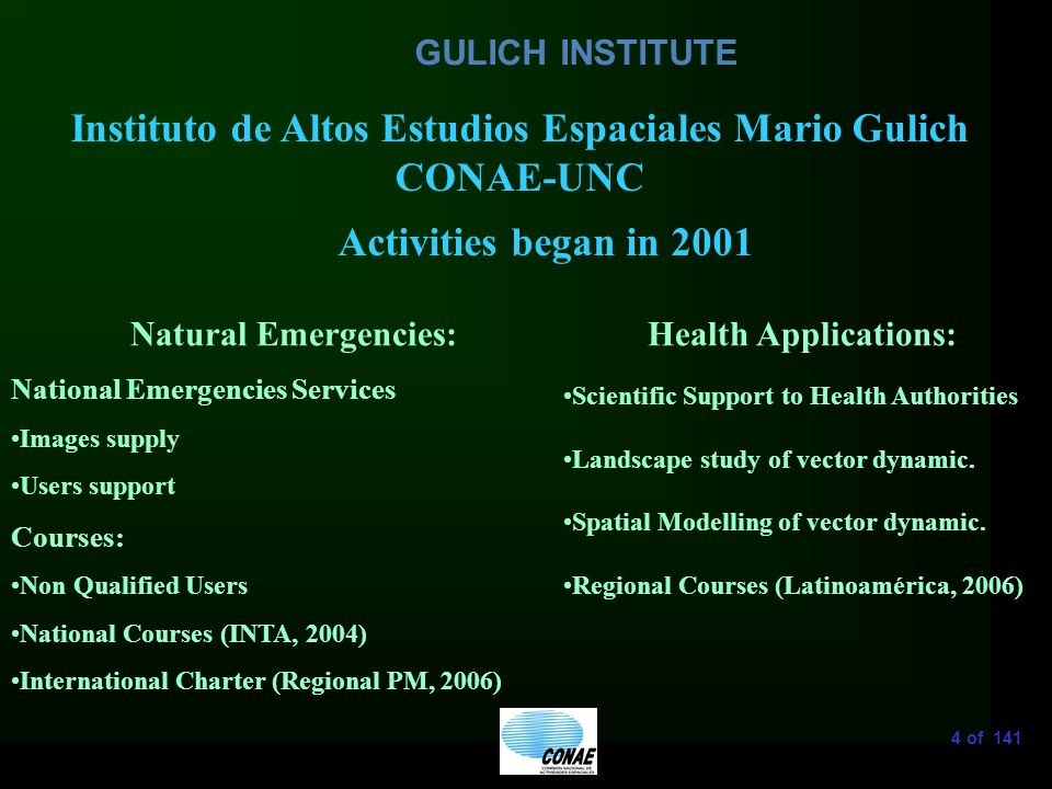 4 of 141 GULICH INSTITUTE Instituto de Altos Estudios Espaciales Mario Gulich CONAE-UNC Natural Emergencies: National Emergencies Services Images supply Users support Courses: Non Qualified Users National Courses (INTA, 2004) International Charter (Regional PM, 2006) Activities began in 2001 Health Applications: Scientific Support to Health Authorities Landscape study of vector dynamic.