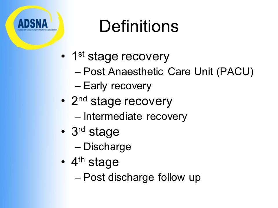 Definitions 1 st stage recovery –Post Anaesthetic Care Unit (PACU) –Early recovery 2 nd stage recovery –Intermediate recovery 3 rd stage –Discharge 4 th stage –Post discharge follow up