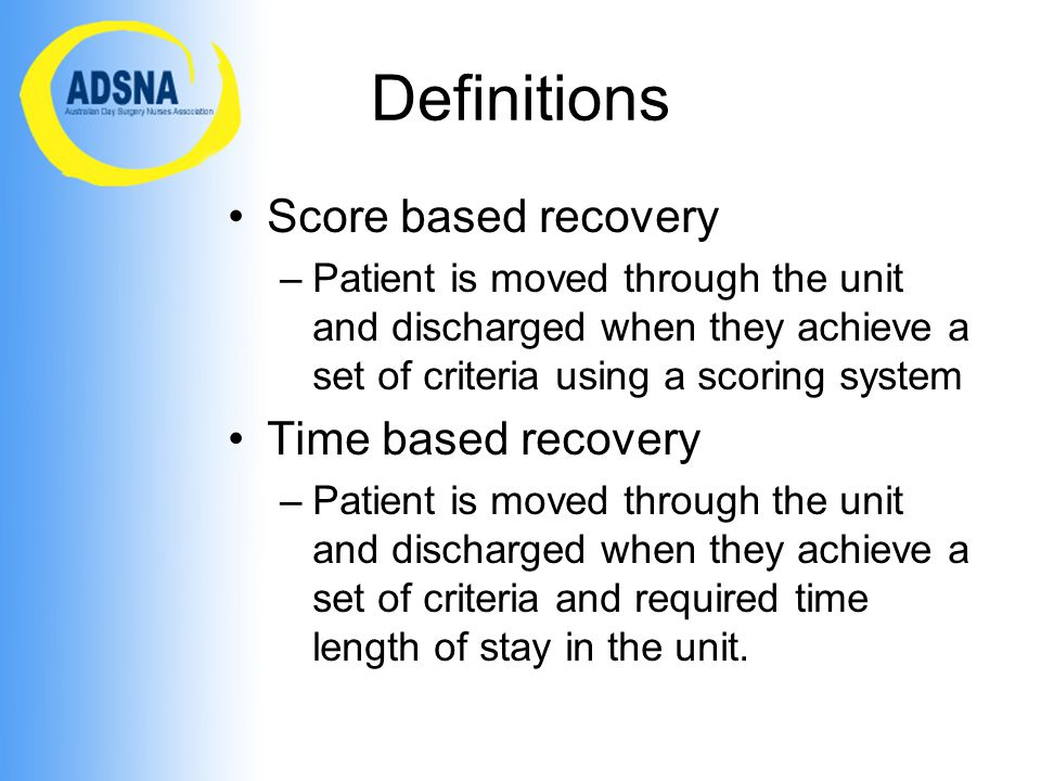 Definitions Score based recovery –Patient is moved through the unit and discharged when they achieve a set of criteria using a scoring system Time based recovery –Patient is moved through the unit and discharged when they achieve a set of criteria and required time length of stay in the unit.