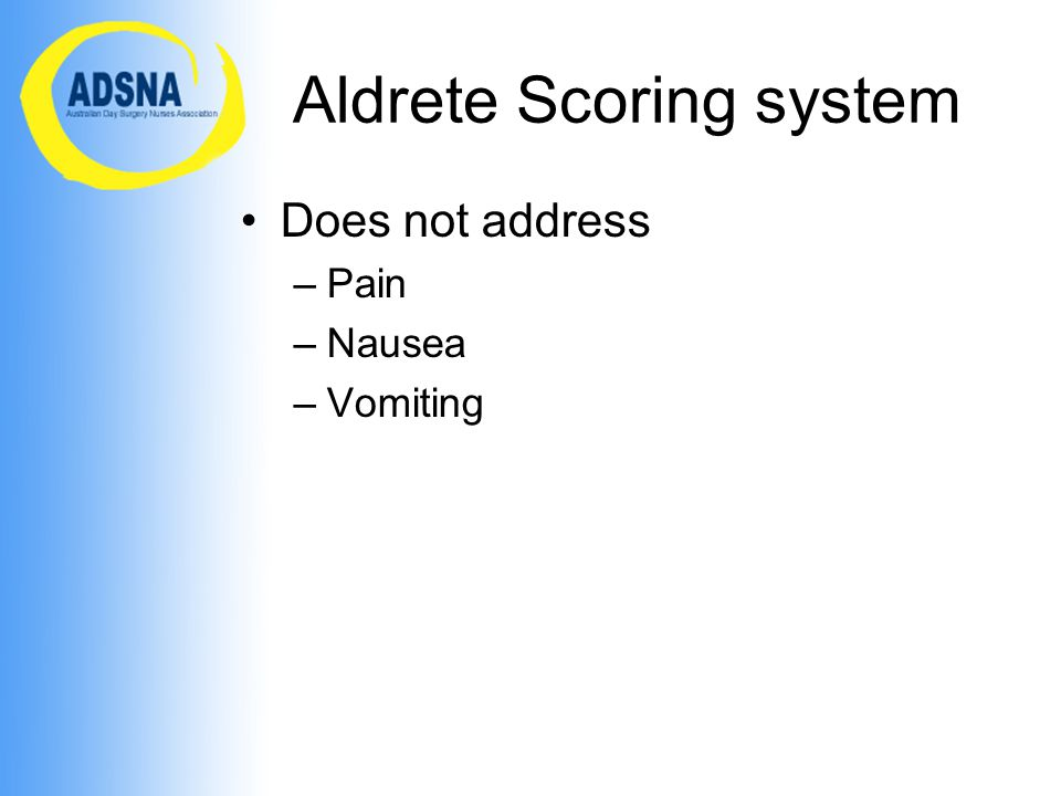 Aldrete Scoring system Does not address –Pain –Nausea –Vomiting