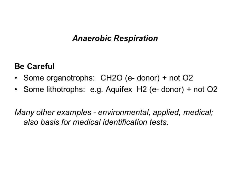 Anaerobic Respiration Be Careful Some organotrophs: CH2O (e- donor) + not O2 Some lithotrophs: e.g.
