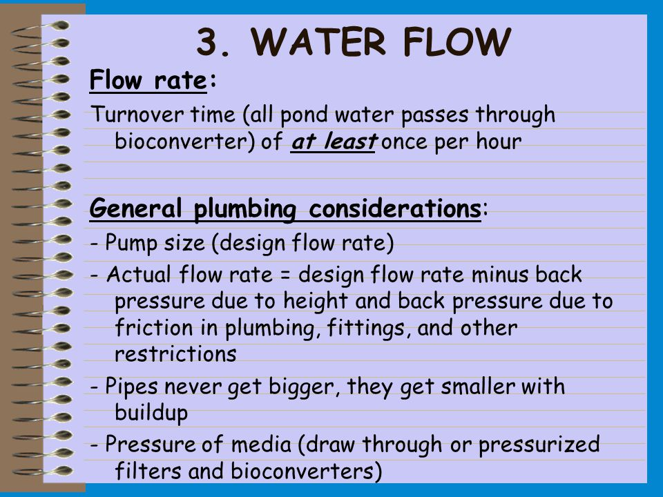 Flow rate: Turnover time (all pond water passes through bioconverter) of at least once per hour General plumbing considerations: - Pump size (design flow rate) - Actual flow rate = design flow rate minus back pressure due to height and back pressure due to friction in plumbing, fittings, and other restrictions - Pipes never get bigger, they get smaller with buildup - Pressure of media (draw through or pressurized filters and bioconverters) 3.