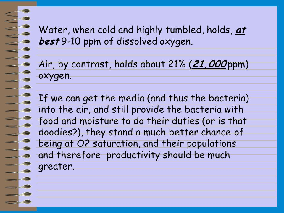 Water, when cold and highly tumbled, holds, at best 9-10 ppm of dissolved oxygen.