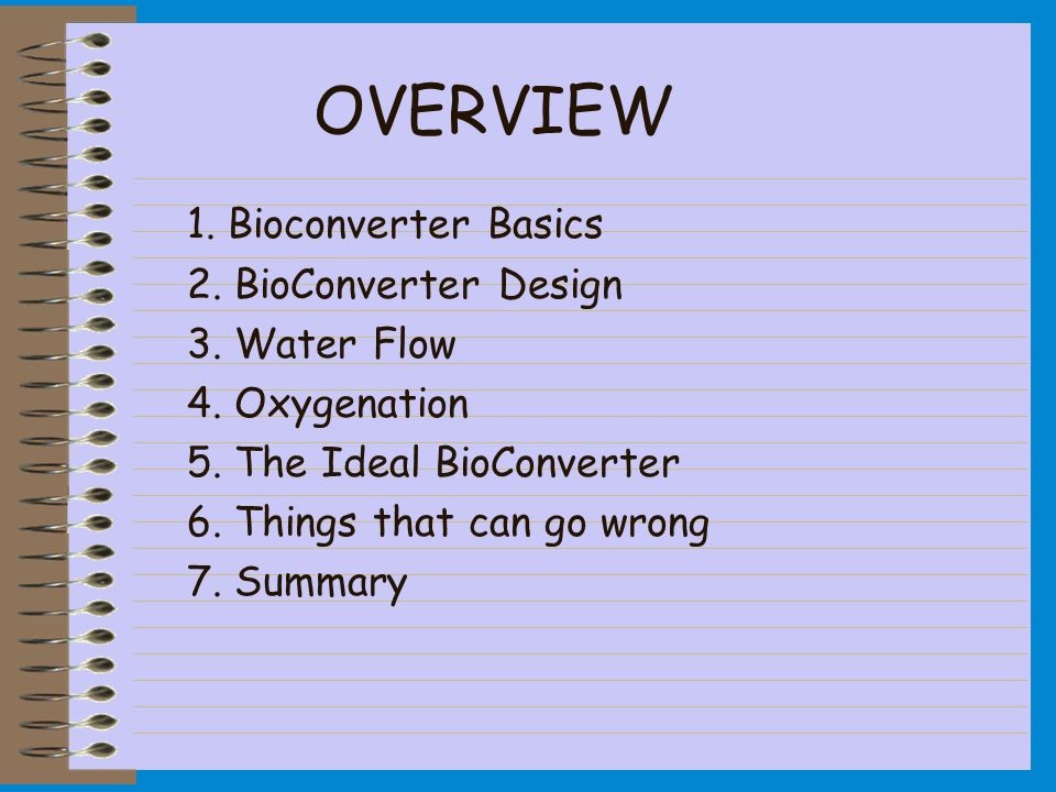 OVERVIEW 1. Bioconverter Basics 2. BioConverter Design 3. Water Flow 4. Oxygenation 5. The Ideal BioConverter 6. Things that can go wrong 7. Summary