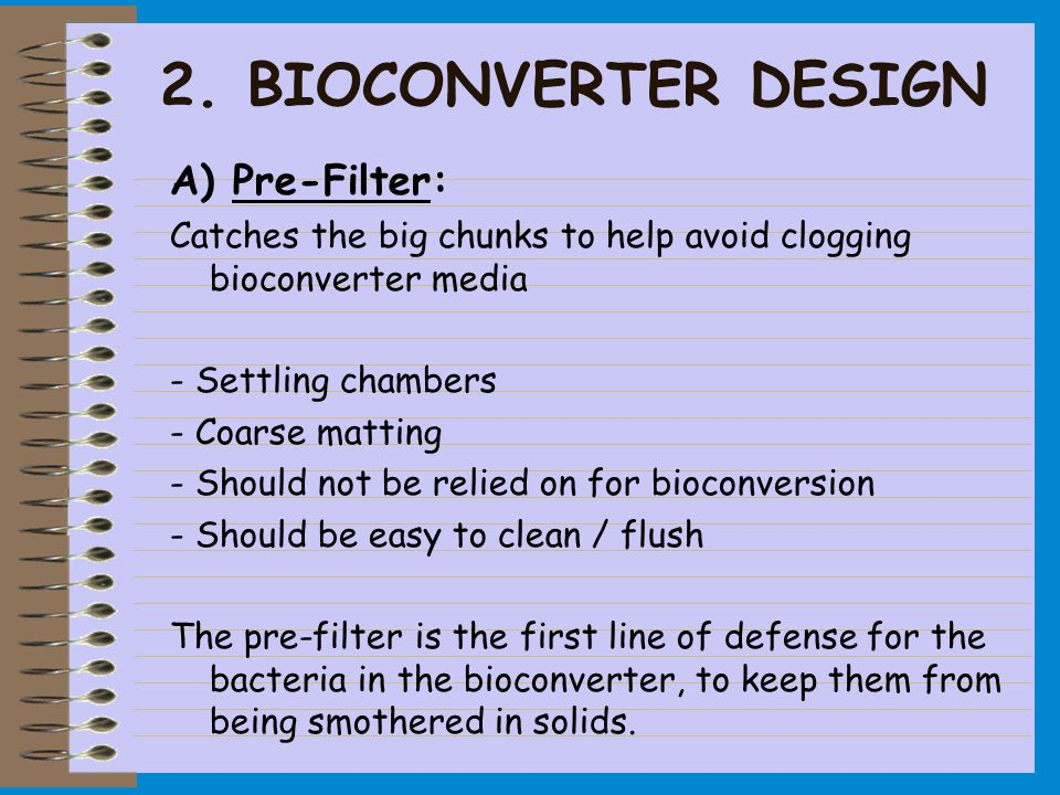 2. BIOCONVERTER DESIGN A) Pre-Filter: Catches the big chunks to help avoid clogging bioconverter media - Settling chambers - Coarse matting - Should n