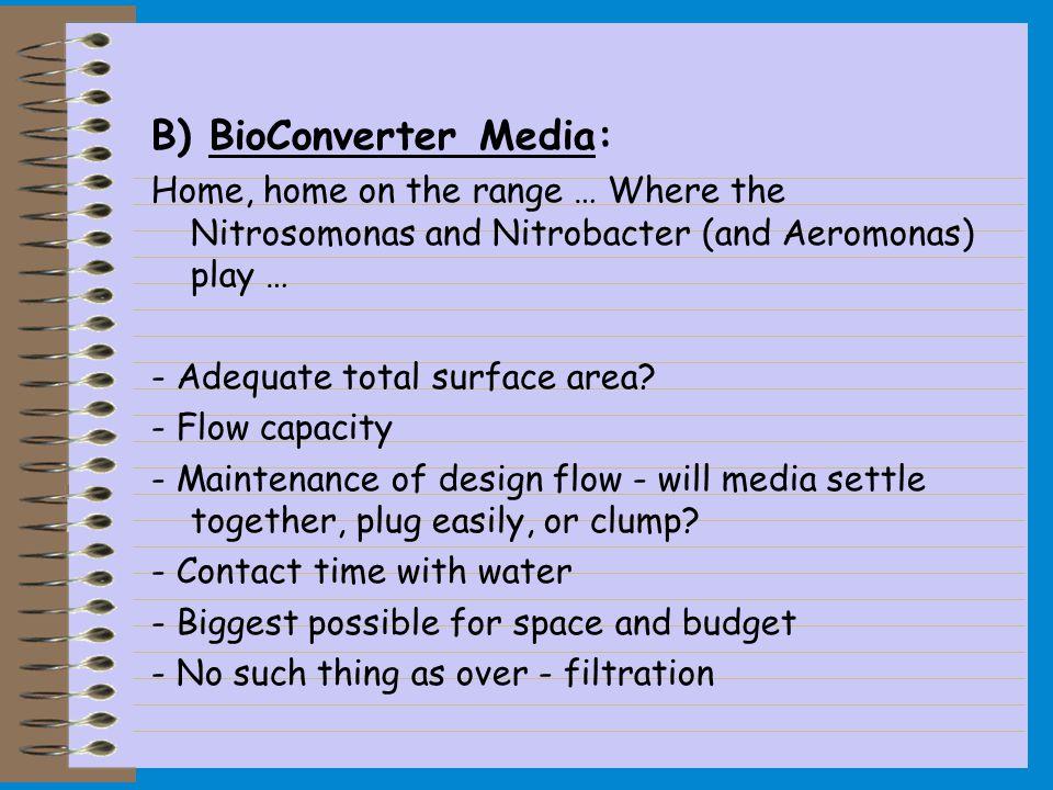 B) BioConverter Media: Home, home on the range … Where the Nitrosomonas and Nitrobacter (and Aeromonas) play … - Adequate total surface area? - Flow c