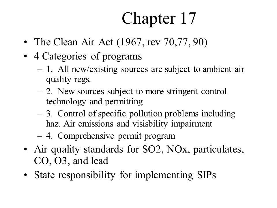 Chapter 17 The Clean Air Act (cont'd) Ways to go but program has been successful Emissions of 6 worst pollutants down 33% Benefits outweigh costs by 40 to 1 Still, smog may affect 6 million asthmatics and may send 160,000 people to emergency room each year